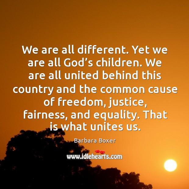 We are all different. Yet we are all God's children. We are all united behind this country and Image