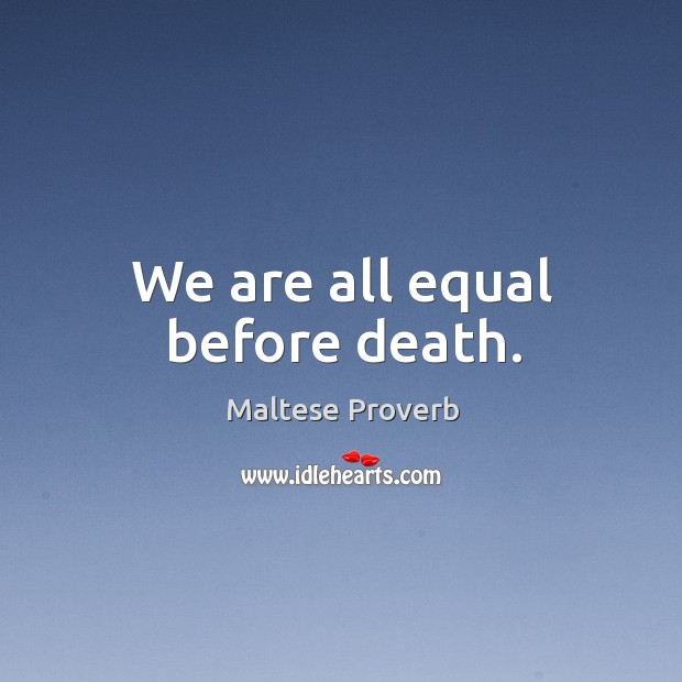 We are all equal before death. Maltese Proverbs Image