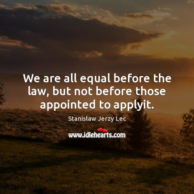 We are all equal before the law, but not before those appointed to applyit. Stanisław Jerzy Lec Picture Quote