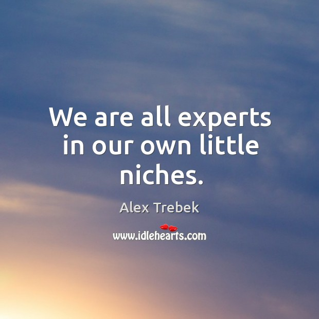 Image, We are all experts in our own little niches.