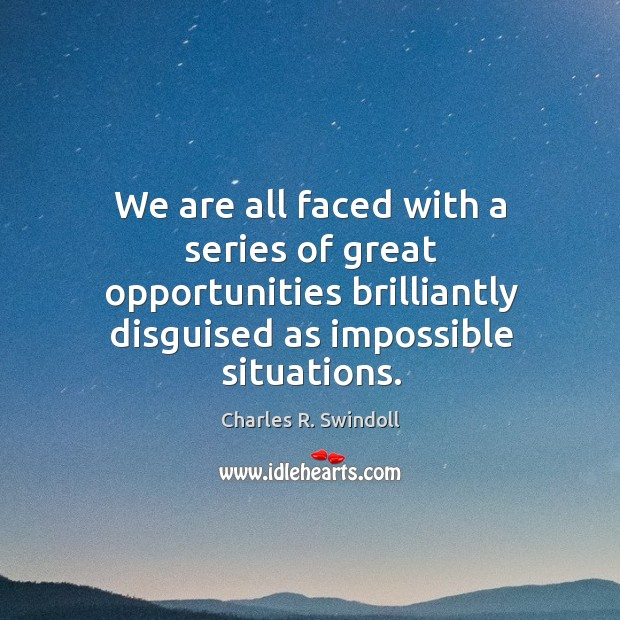 We are all faced with a series of great opportunities brilliantly disguised as impossible situations. Image
