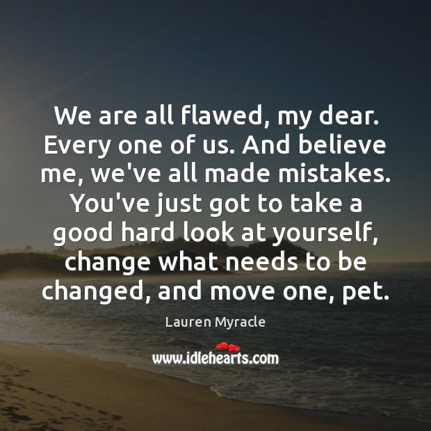We are all flawed, my dear. Every one of us. And believe Lauren Myracle Picture Quote