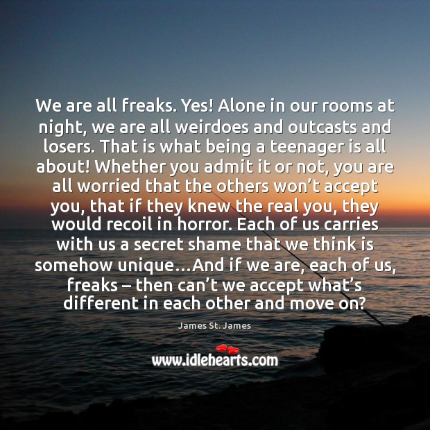 We are all freaks. Yes! Alone in our rooms at night, we Image