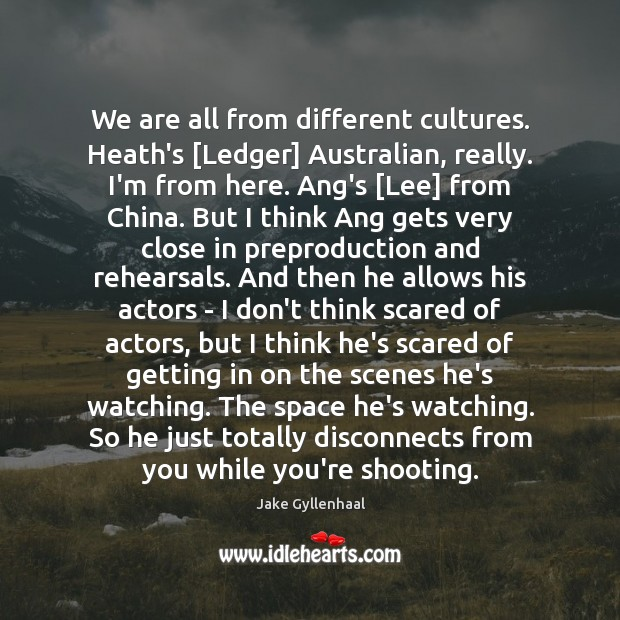 We are all from different cultures. Heath's [Ledger] Australian, really. I'm from Jake Gyllenhaal Picture Quote