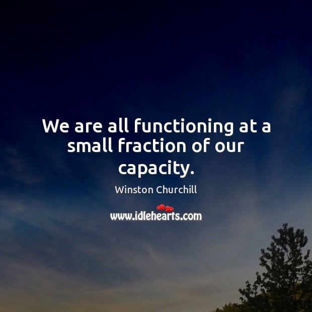 Image, We are all functioning at a small fraction of our capacity.