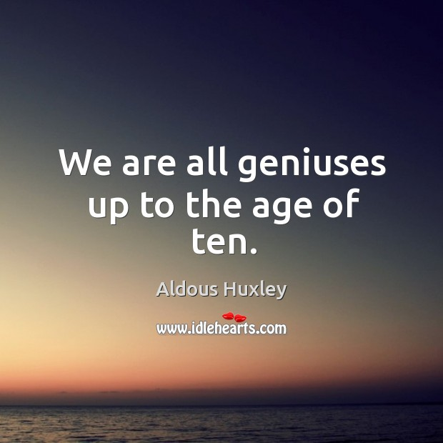 We are all geniuses up to the age of ten. Image