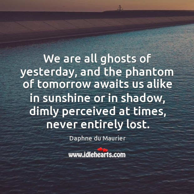 We are all ghosts of yesterday, and the phantom of tomorrow awaits Daphne du Maurier Picture Quote