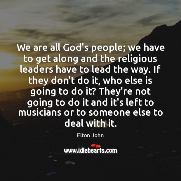 We are all God's people; we have to get along and the Elton John Picture Quote