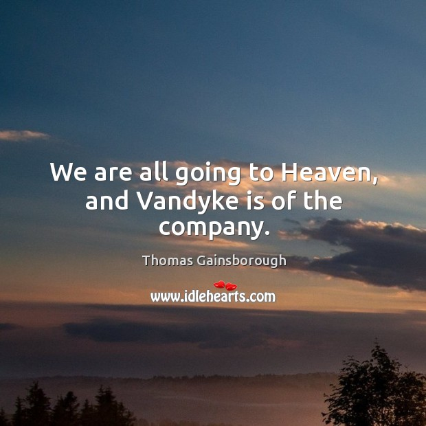 We are all going to heaven, and vandyke is of the company. Image