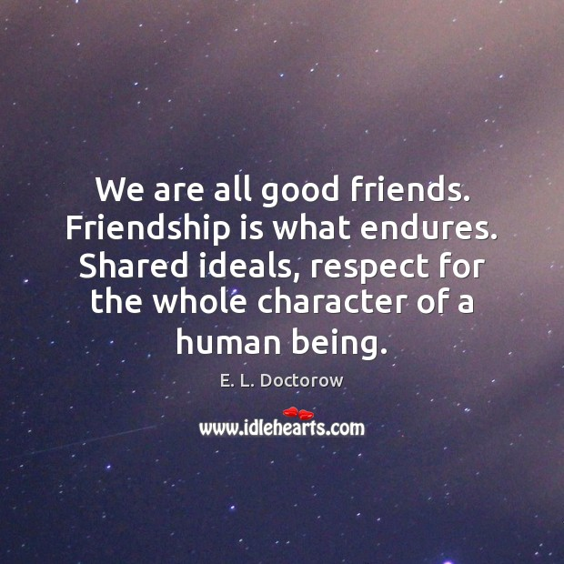 We are all good friends. Friendship is what endures. Shared ideals, respect E. L. Doctorow Picture Quote