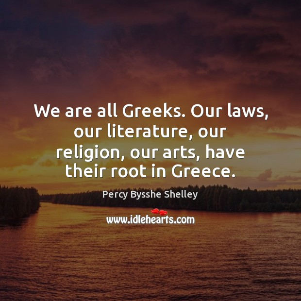 We are all Greeks. Our laws, our literature, our religion, our arts, Percy Bysshe Shelley Picture Quote