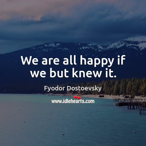 We are all happy if we but knew it. Image