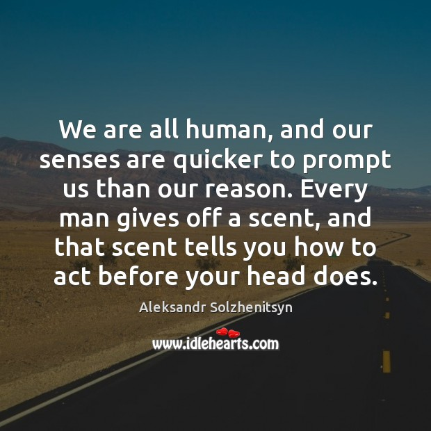 We are all human, and our senses are quicker to prompt us Aleksandr Solzhenitsyn Picture Quote