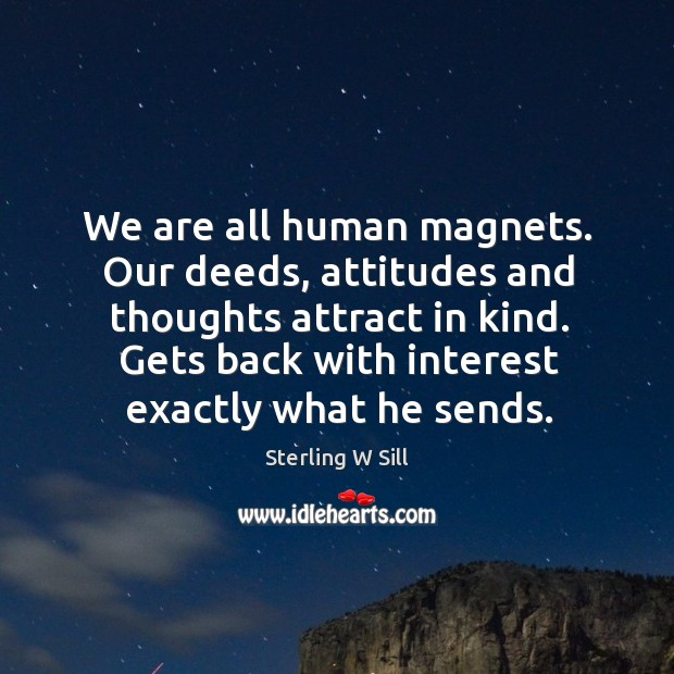 We are all human magnets. Our deeds, attitudes and thoughts attract in Sterling W Sill Picture Quote