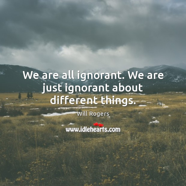 We are all ignorant. We are just ignorant about different things. Image