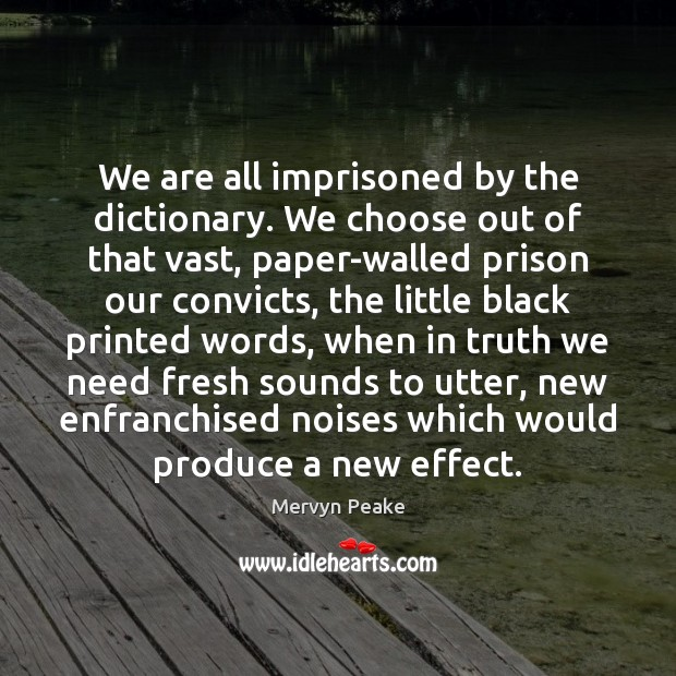 We are all imprisoned by the dictionary. We choose out of that Mervyn Peake Picture Quote