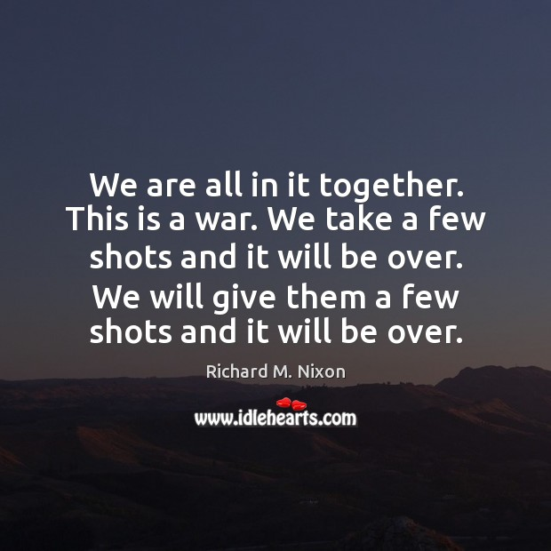 We are all in it together. This is a war. We take Richard M. Nixon Picture Quote