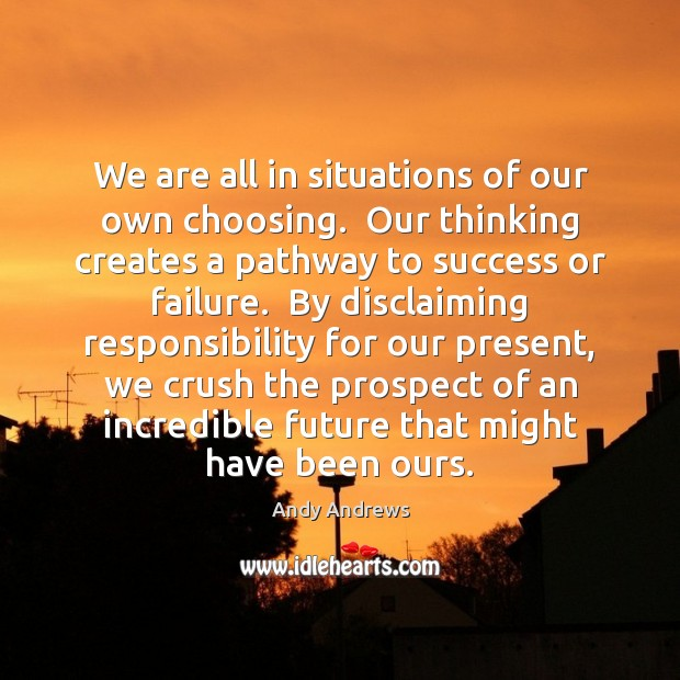 We are all in situations of our own choosing.  Our thinking creates Andy Andrews Picture Quote