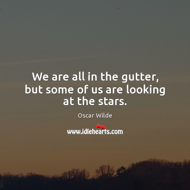 Image, We are all in the gutter, but some of us are looking at the stars.