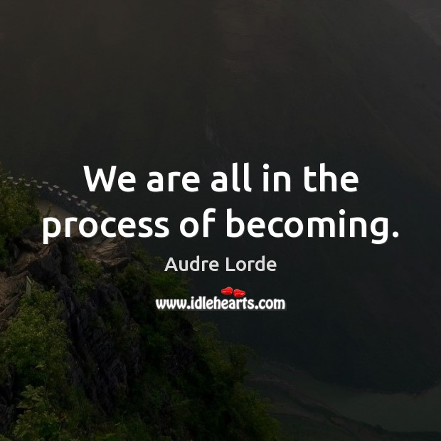 We are all in the process of becoming. Audre Lorde Picture Quote