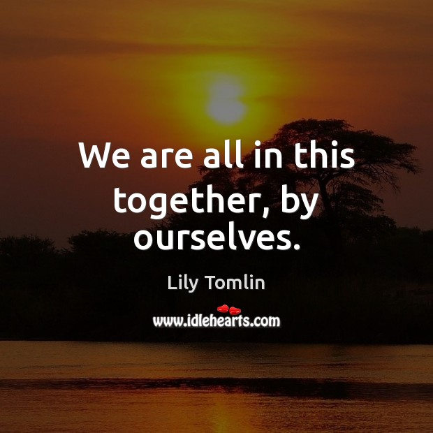 We are all in this together, by ourselves. Image