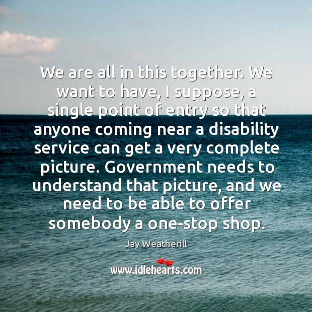 We are all in this together. We want to have, I suppose, a single point of entry so that anyone Image