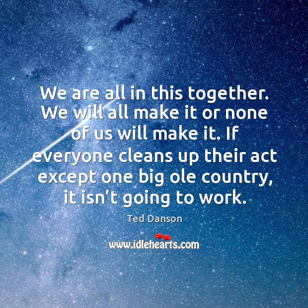 We are all in this together. We will all make it or none of us will make it. Ted Danson Picture Quote
