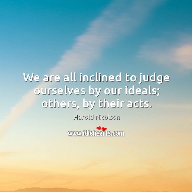 We are all inclined to judge ourselves by our ideals; others, by their acts. Image