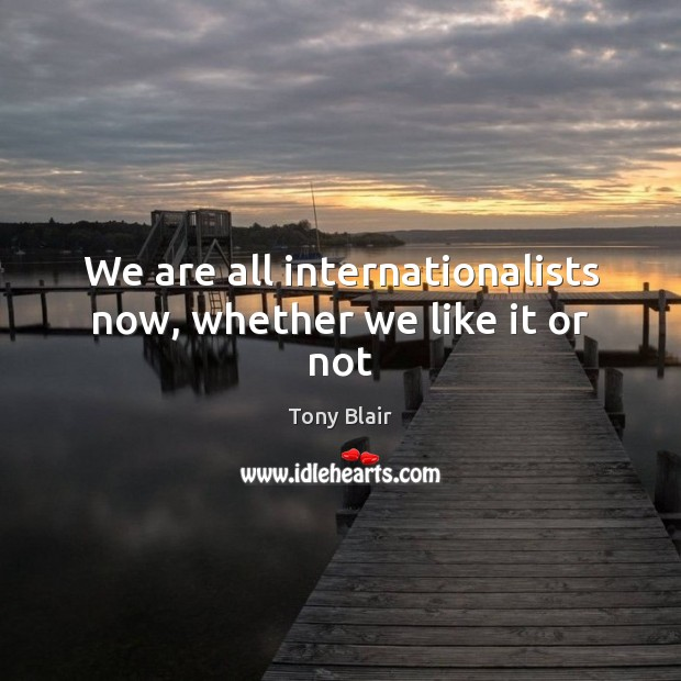 We are all internationalists now, whether we like it or not Tony Blair Picture Quote