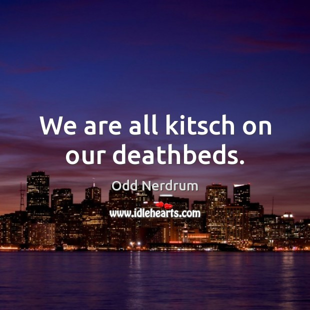 We are all kitsch on our deathbeds. Image