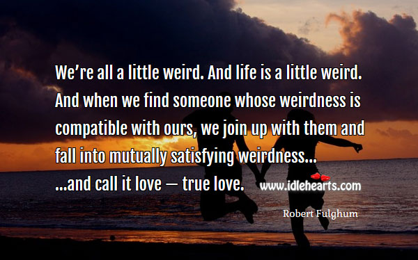 Image, We're all a little weird. And life is a little weird.