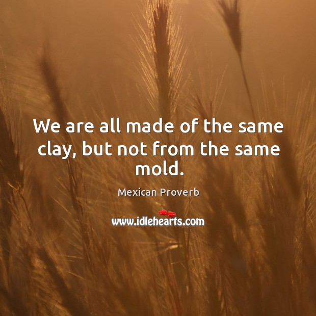 Image, We are all made of the same clay, but not from the same mold.