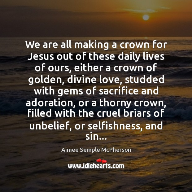Image, We are all making a crown for Jesus out of these daily