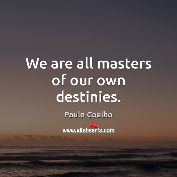 We are all masters of our own destinies. Image