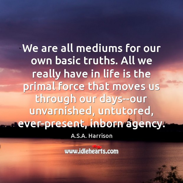 Image, We are all mediums for our own basic truths. All we really