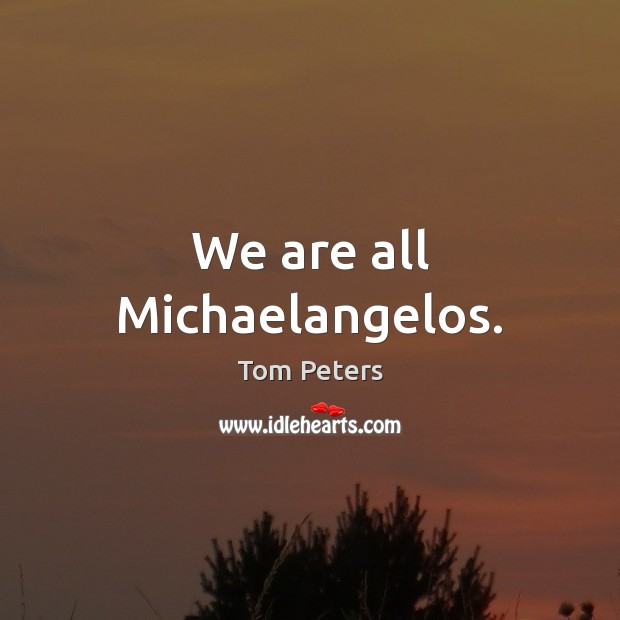 We are all Michaelangelos. Tom Peters Picture Quote