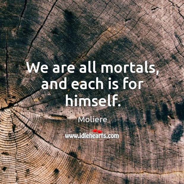 We are all mortals, and each is for himself. Image