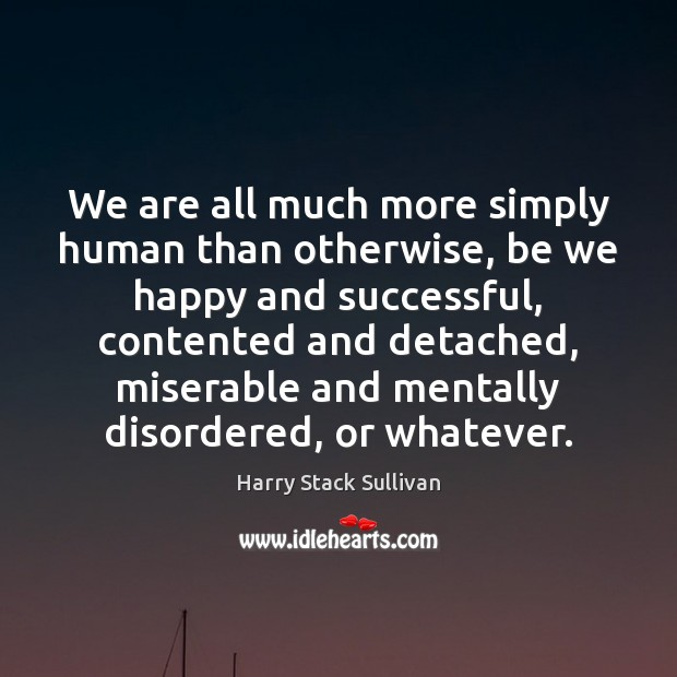 We are all much more simply human than otherwise, be we happy Image