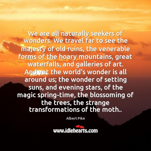 We are all naturally seekers of wonders. We travel far to see Albert Pike Picture Quote