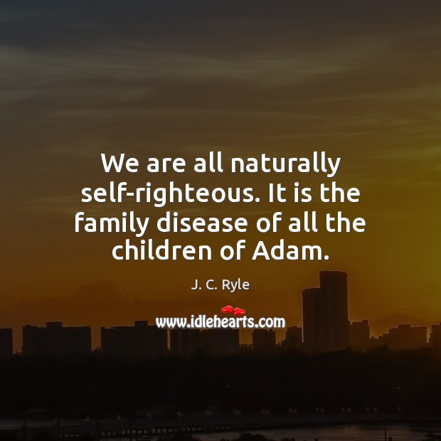 We are all naturally self-righteous. It is the family disease of all the children of Adam. Image