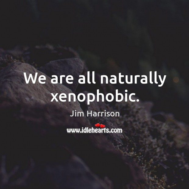 We are all naturally xenophobic. Image