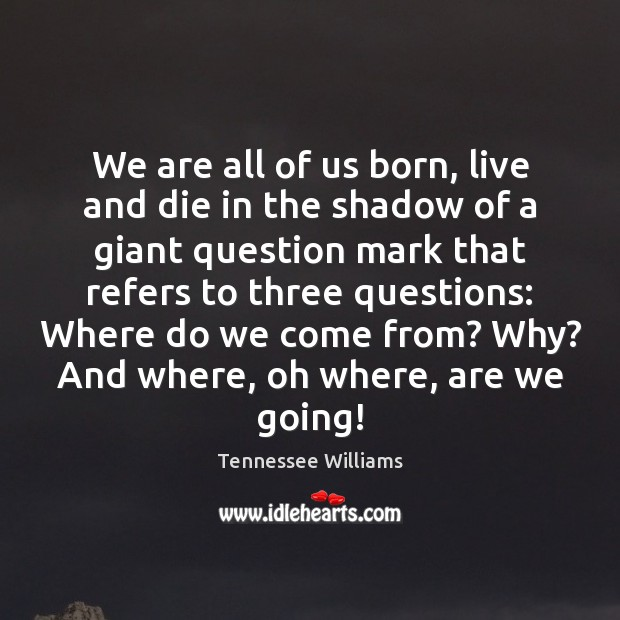 We are all of us born, live and die in the shadow Tennessee Williams Picture Quote