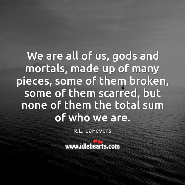 We are all of us, Gods and mortals, made up of many R.L. LaFevers Picture Quote