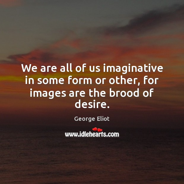 Image, We are all of us imaginative in some form or other, for images are the brood of desire.