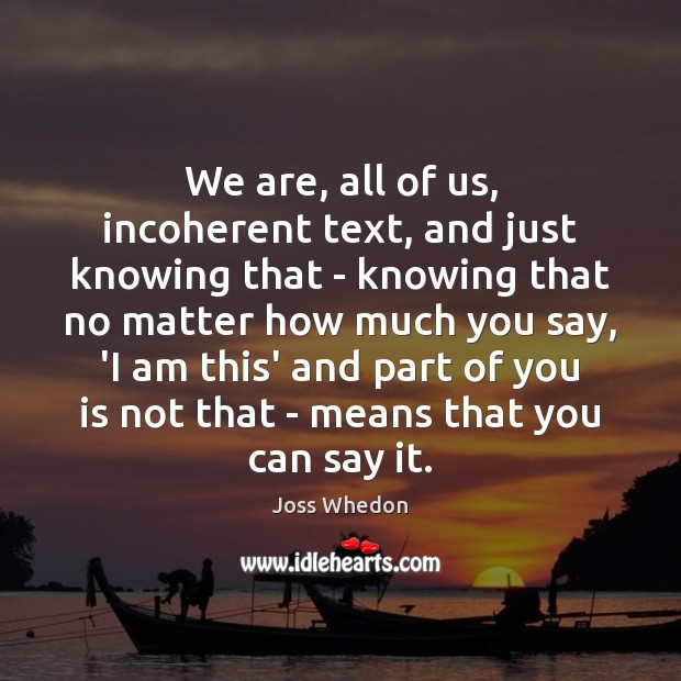 We are, all of us, incoherent text, and just knowing that – Joss Whedon Picture Quote
