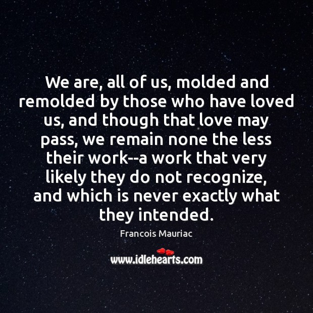 We are, all of us, molded and remolded by those who have Image