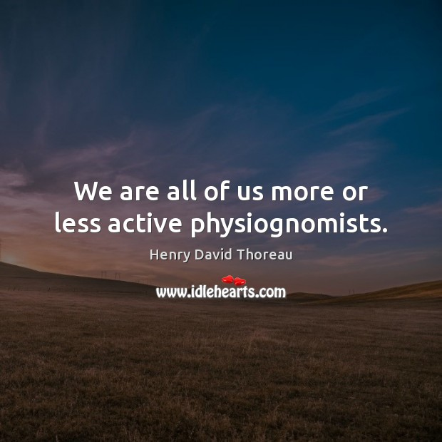 We are all of us more or less active physiognomists. Image