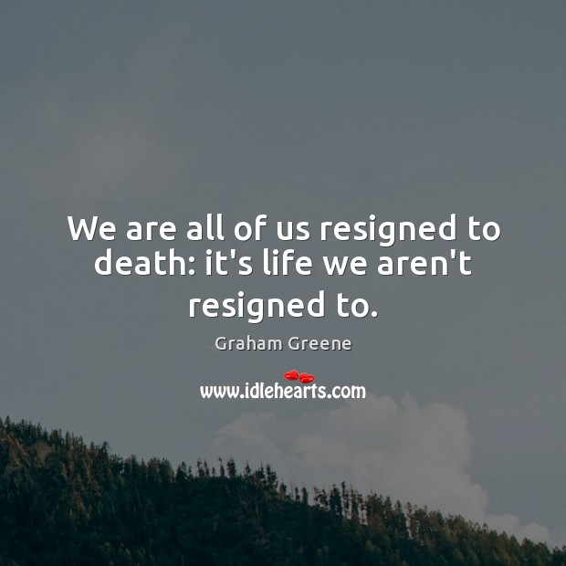 We are all of us resigned to death: it's life we aren't resigned to. Graham Greene Picture Quote