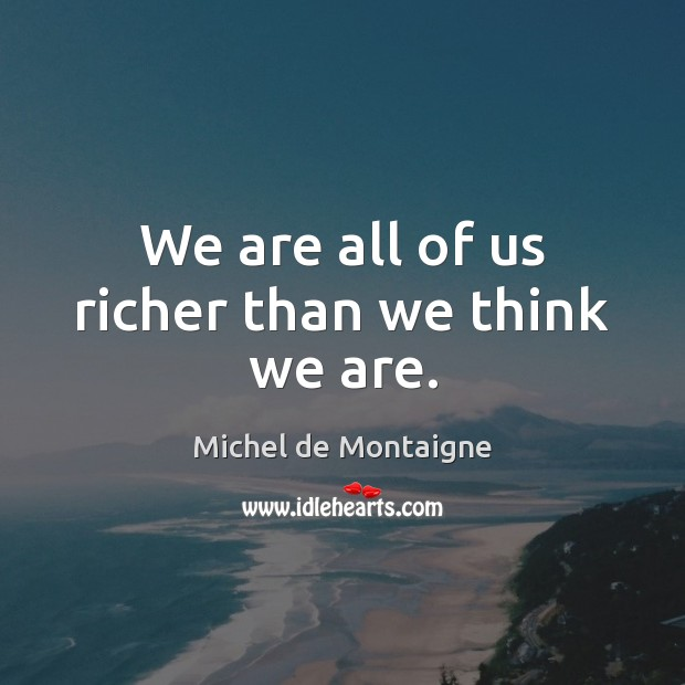 We are all of us richer than we think we are. Image