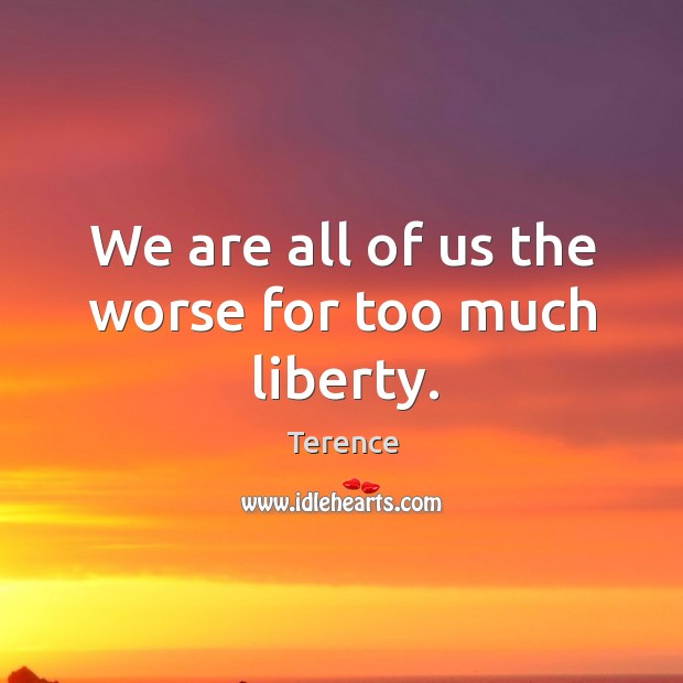 We are all of us the worse for too much liberty. Terence Picture Quote
